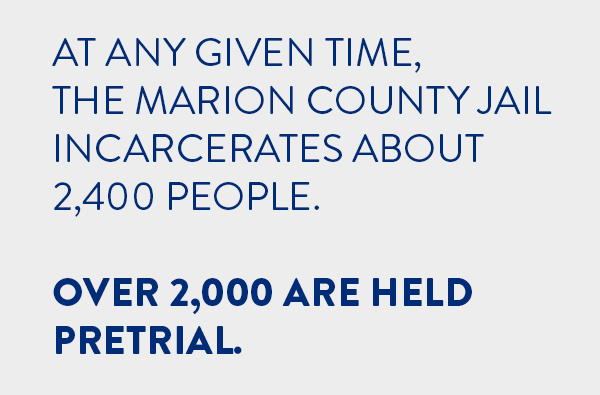 At any given time, the Marion County Jail incarcerates about 2,400 people. Over 2,000 are held pretrial.